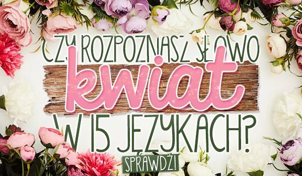 """Czy rozpoznasz słowo ,,kwiat"""" w 15 językach?"""