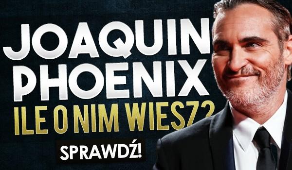 Joaquin Phoenix – ile o nim wiesz?