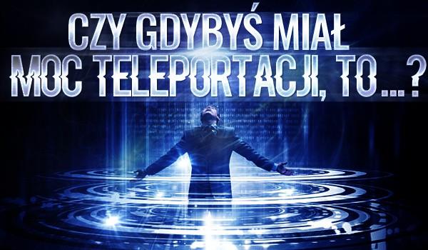 """""""Czy gdybyś miał moc teleportacji, to… ?"""" – Głosowanie!"""