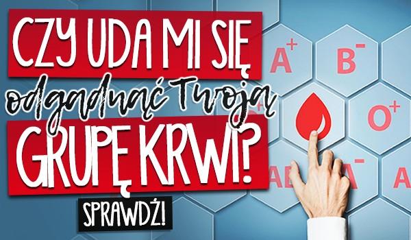 Czy uda mi się odgadnąć Twoją grupę krwi?