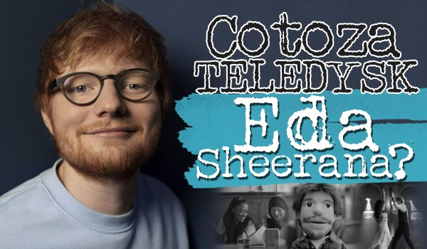 Co to za teledyski piosenek Eda Sheerana?
