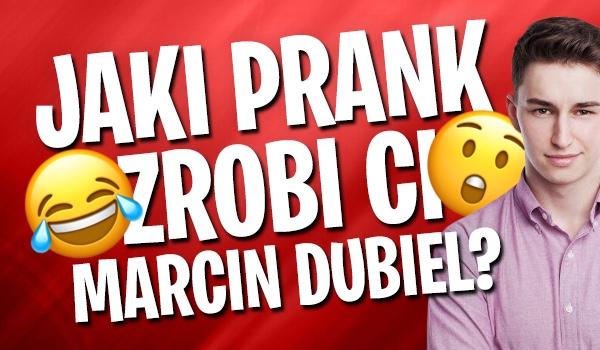 Jaki prank zrobi Ci Marcin Dubiel?