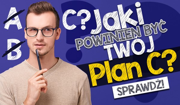 Jaki powinien być Twój plan C?