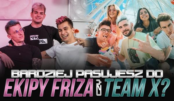Bardziej pasujesz do Ekipy Friza czy Team X?