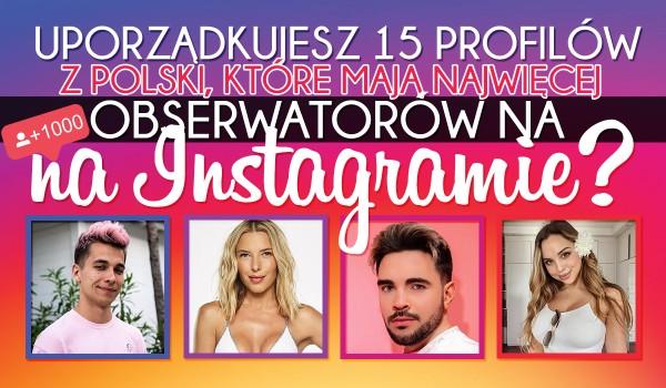 Czy uporządkujesz 15 profilów z Polski, które mają najwięcej obserwacji na Instagramie?