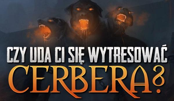 Czy uda Ci się wytresować Cerbera?