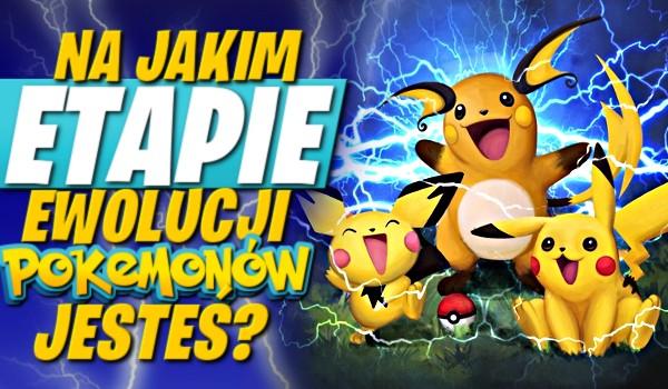 Na jakim etapie ewolucji pokemonów jesteś?