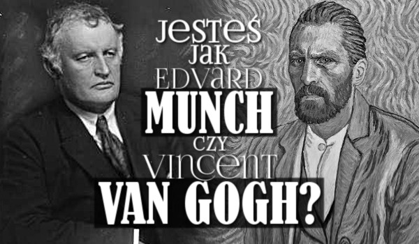 Jesteś bardziej jak Edvard Munch czy Vincent van Gogh?