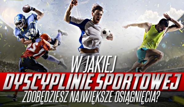 W jakiej dyscyplinie sportowej zdobędziesz największe osiągnięcia?