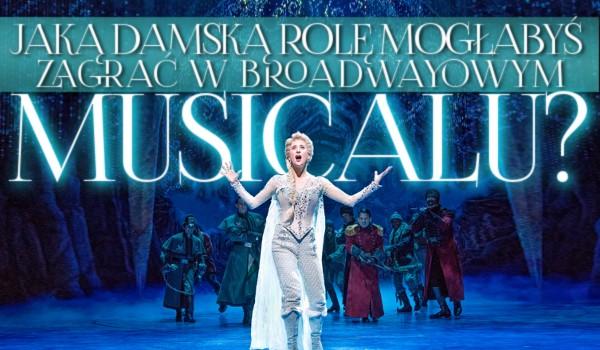 Jaką damską rolę mogłabyś zagrać w broadwayowym musicalu?