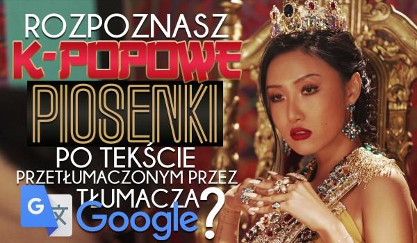 Czy rozpoznasz K-POPOWE piosenki po fragmencie tekstu przetłumaczonego przez Google Tłumacza?