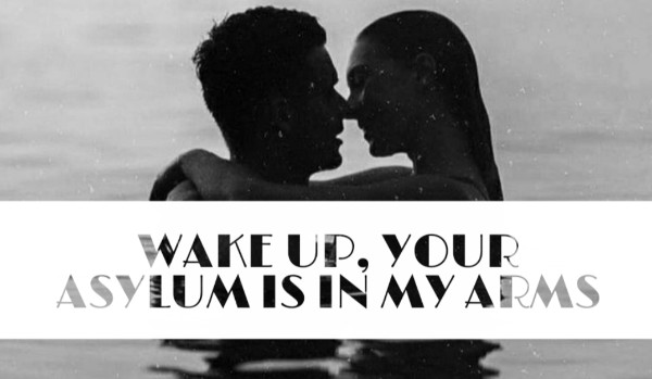 WAKE UP, YOUR ASYLUM IS IN MY ARMS