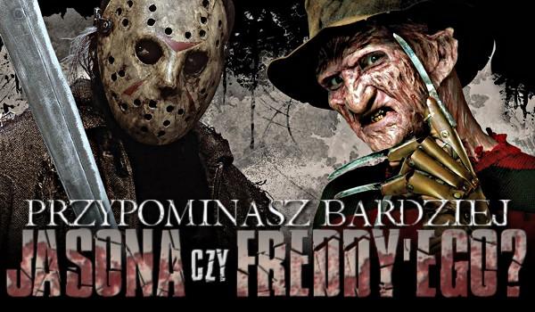 Przypominasz bardziej Jasona czy Freddy'ego?