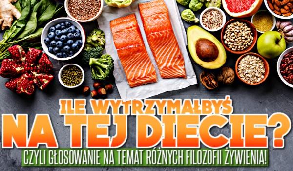 Ile wytrzymałbyś na tej diecie? Czyli głosowanie na temat różnych filozofii żywienia!