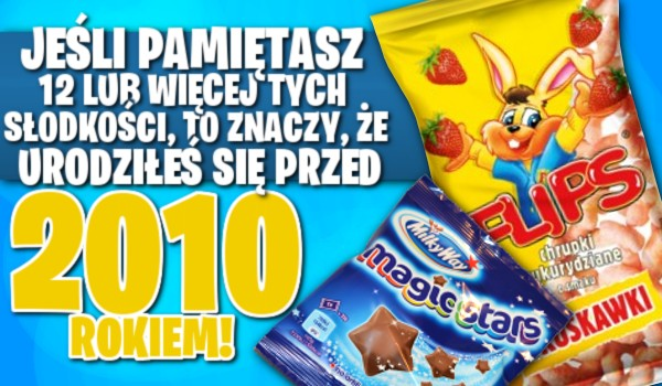 Jeśli pamiętasz 12 lub więcej tych słodkości, to znaczy, że urodziłeś się przed rokiem 2010!