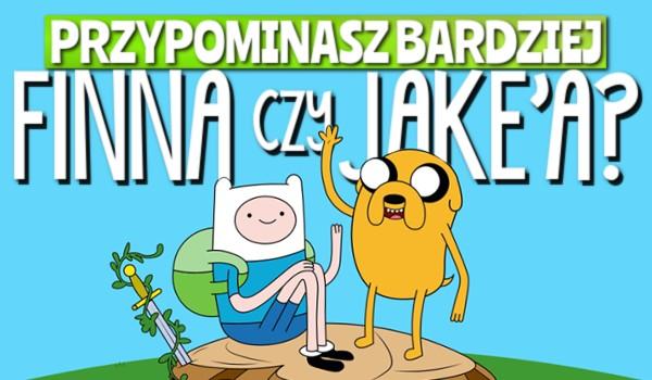 Przypominasz bardziej Finna czy Jake'a?