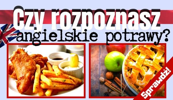 Czy rozpoznasz angielskie potrawy? Sprawdź!