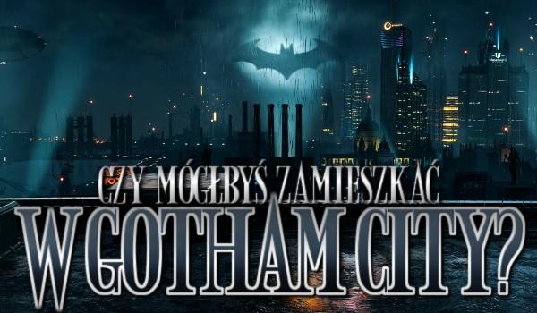 Czy mógłbyś zamieszkać w Gotham City?