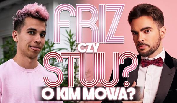 Friz czy Stuu? O kim mowa?