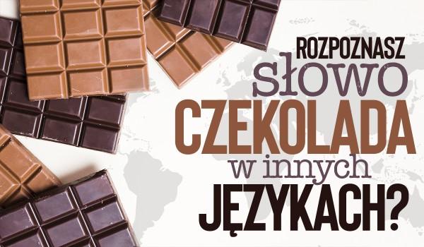 """Czy rozpoznasz słowo """"czekolada"""" w innych językach?"""