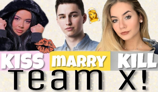 Kiss, marry, kill – Team X!
