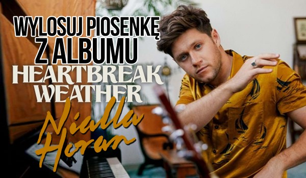 "Wylosuj piosenkę z albumu ""Heartbreak Weather"" Nialla Horan!"