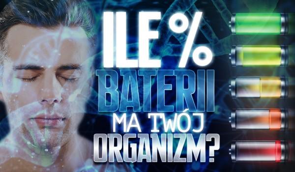 Ile % baterii ma Twój organizm?
