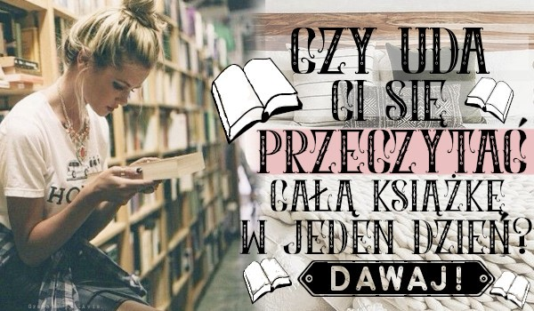 Czy uda Ci się przeczytać całą książkę w jeden dzień?