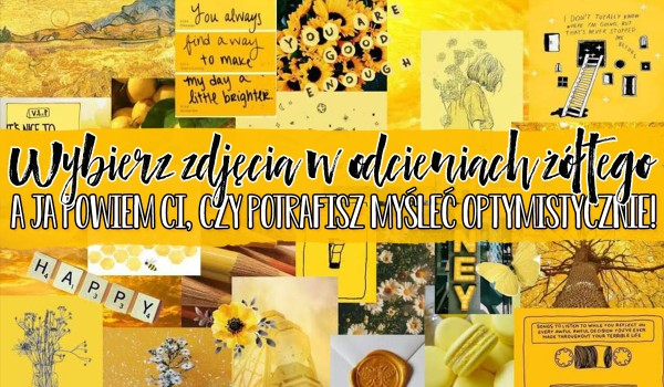 Wybierz zdjęcia w odcieniach żółtego, a ja powiem Ci czy potrafisz myśleć optymistycznie!