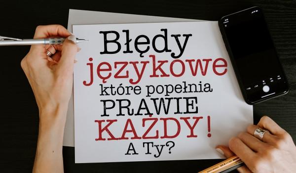 Błędy językowe, który popełnia prawie każdy z nas! A Ty, jak sobie z nimi poradzisz?