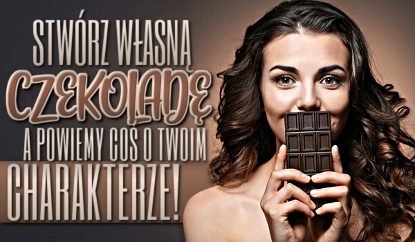 Stwórz własną czekoladę, a my powiemy coś o Twoim charakterze!