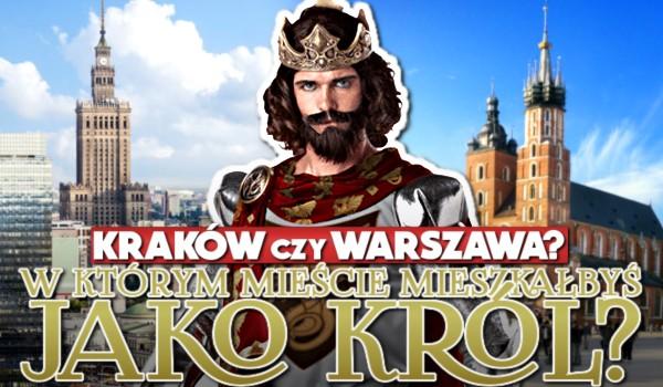 Kraków czy Warszawa? – W którym mieście mieszkałbyś jako król?