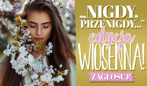 """""""Nigdy, przenigdy…"""" – Edycja Wiosenna!"""