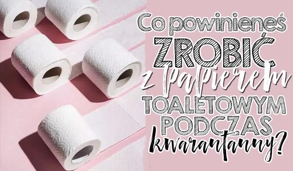 Co z użyciem papieru toaletowego powinieneś zrobić podczas kwarantanny? Zdrapka!