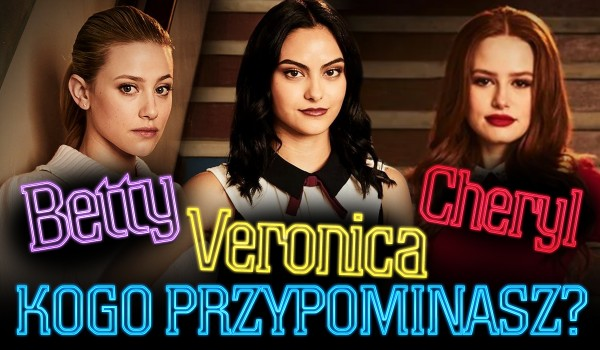 Jesteś bardziej jak Betty, Veronica czy Cheryl?