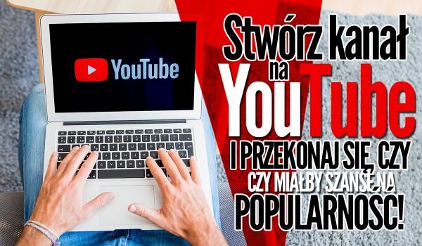 Stwórz swój własny kanał na YouTube i przekonaj się, czy miałby on szansę zyskać popularność!