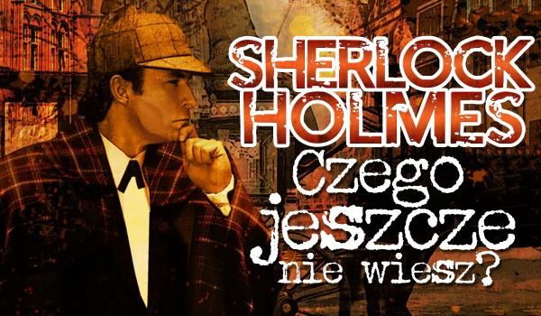 Sherlock Holmes. Czego jeszcze nie wiesz?