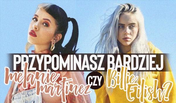 Przypominasz bardziej Billie Eilish czy Melanie Martinez?