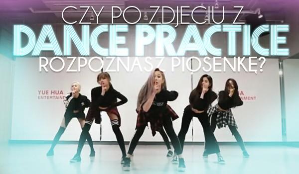 Czy po zdjęciu dance practice rozpoznasz co to za piosenka?