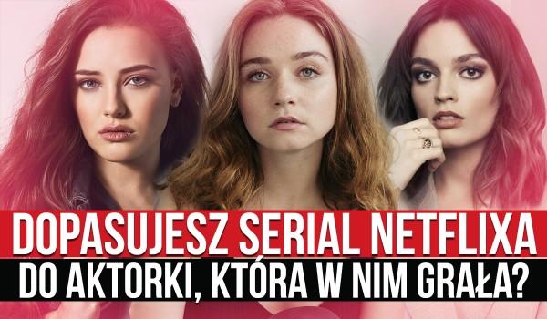 Dopasujesz serial netflixa do aktorki, która w nim grała?