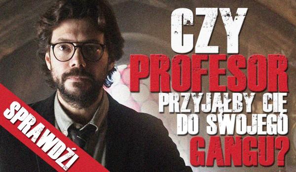 Czy Profesor przyjąłby Cię do swojego gangu?