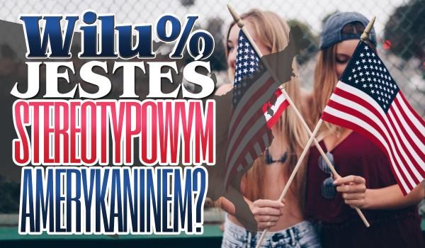 W ilu % jesteś stereotypowym Amerykaninem?
