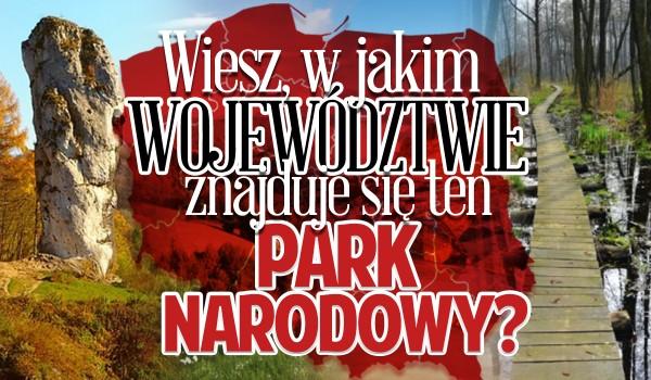 Czy wiesz, w jakim województwie znajduje się ten park narodowy?