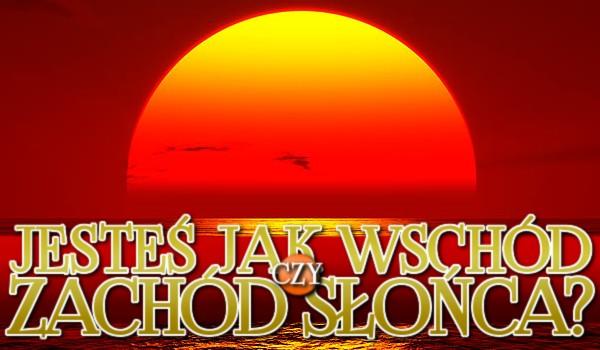 Jesteś jak wschód czy zachód słońca?