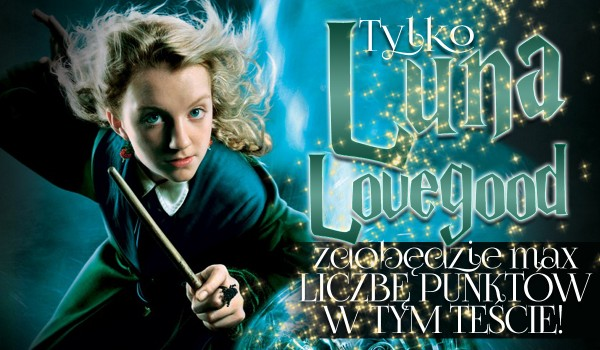 Tylko Luna Lovegood zdobędzie maksymalną liczbę punktów w tym teście!