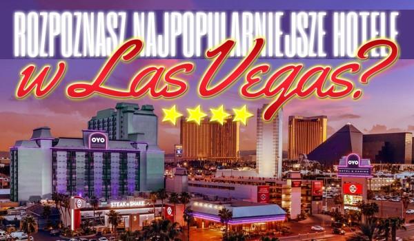 Czy uda Ci się nazwać najsłynniejsze hotele Las Vegas?