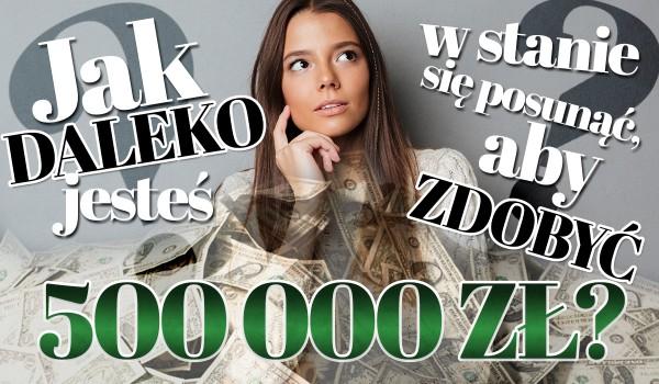 Jak daleko jesteś w stanie się posunąć, aby zdobyć 500 000 złotych?