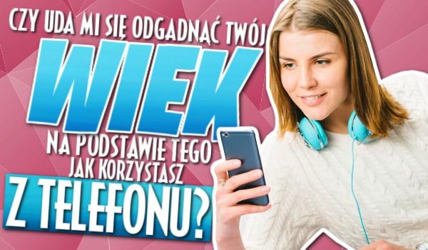 Czy uda mi się odgadnąć Twój wiek na podstawie tego, jak korzystasz z telefonu?