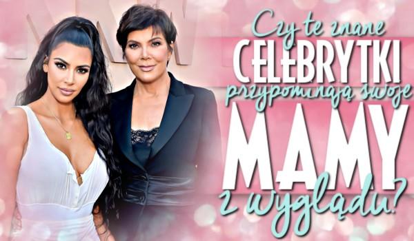 Czy te znane celebrytki przypominają swoje mamy z wyglądu?