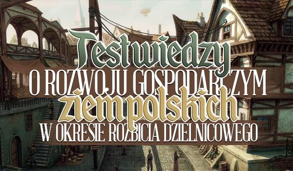 Test wiedzy o rozwoju gospodarczym ziem polskich w czasie rozbicia dzielnicowego.